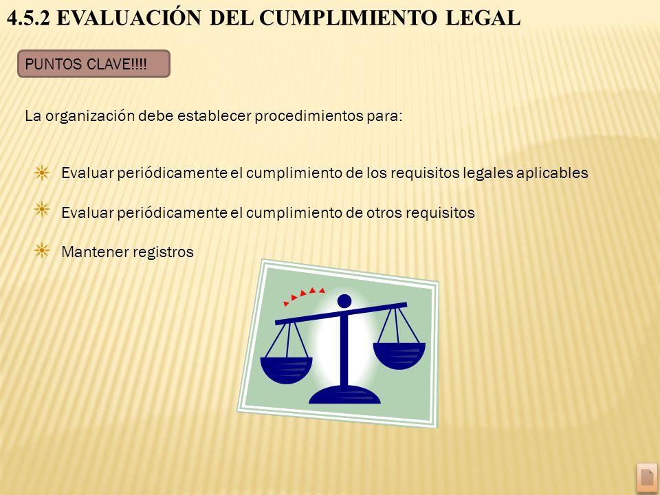 4.5.2 EVALUACIÓN DEL CUMPLIMIENTO LEGAL PUNTOS CLAVE!!!! Evaluar periódicamente el cumplimiento de los requisitos legales aplicables Evaluar periódica