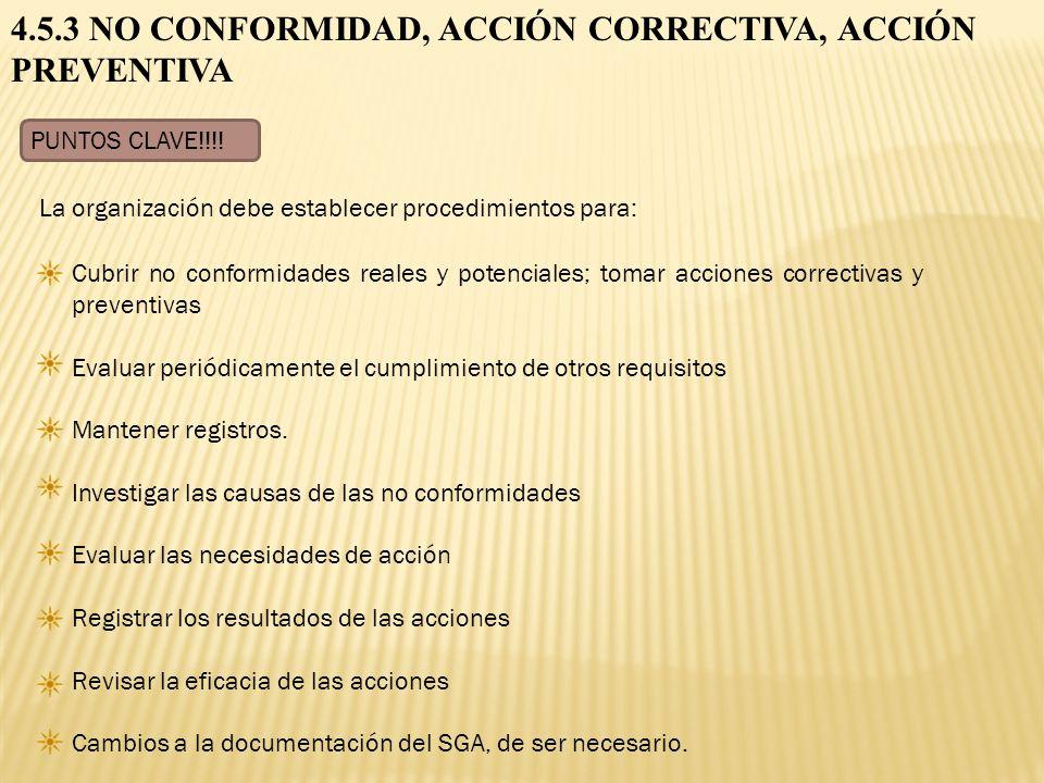 4.5.3 NO CONFORMIDAD, ACCIÓN CORRECTIVA, ACCIÓN PREVENTIVA PUNTOS CLAVE!!!! Cubrir no conformidades reales y potenciales; tomar acciones correctivas y