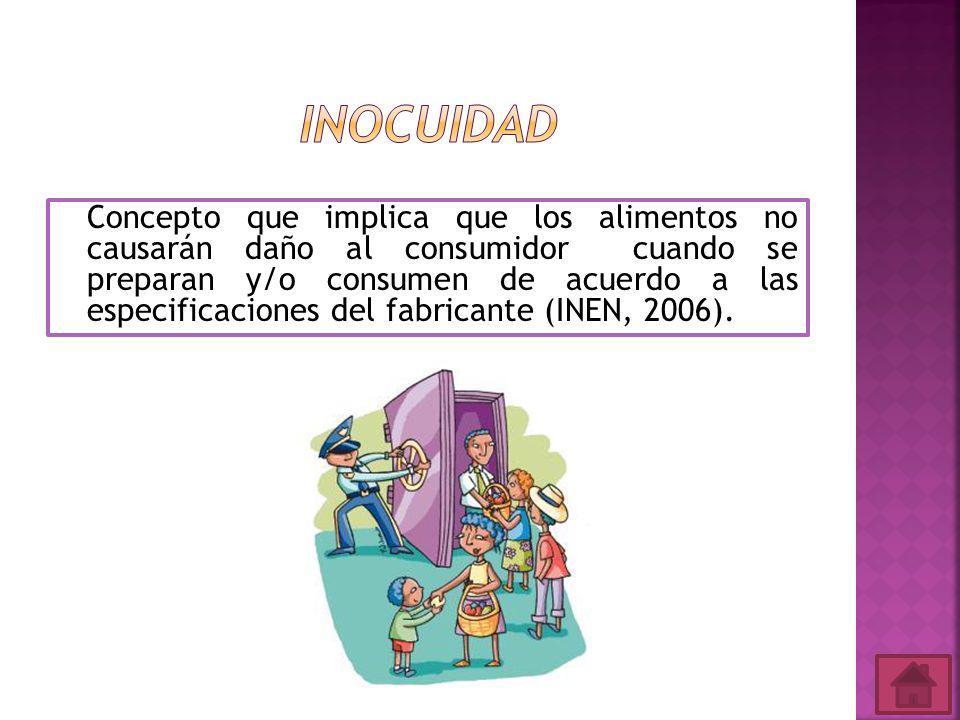 Concepto que implica que los alimentos no causarán daño al consumidor cuando se preparan y/o consumen de acuerdo a las especificaciones del fabricante (INEN, 2006).