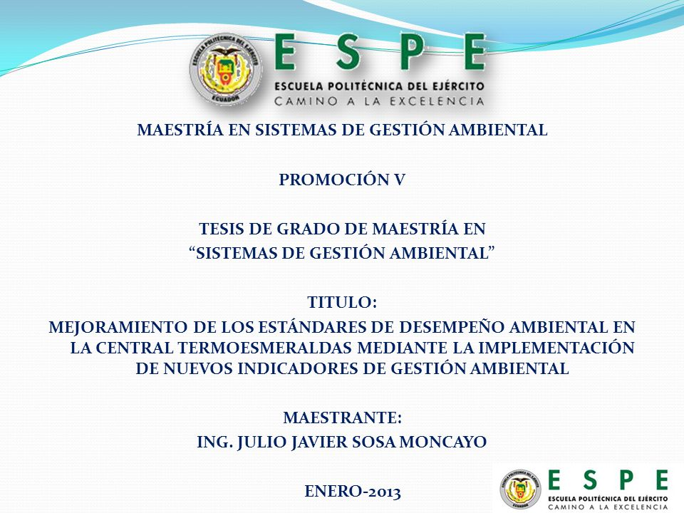 MAESTRÍA EN SISTEMAS DE GESTIÓN AMBIENTAL PROMOCIÓN V TESIS DE GRADO DE MAESTRÍA EN SISTEMAS DE GESTIÓN AMBIENTAL TITULO: MEJORAMIENTO DE LOS ESTÁNDARES DE DESEMPEÑO AMBIENTAL EN LA CENTRAL TERMOESMERALDAS MEDIANTE LA IMPLEMENTACIÓN DE NUEVOS INDICADORES DE GESTIÓN AMBIENTAL MAESTRANTE: ING.