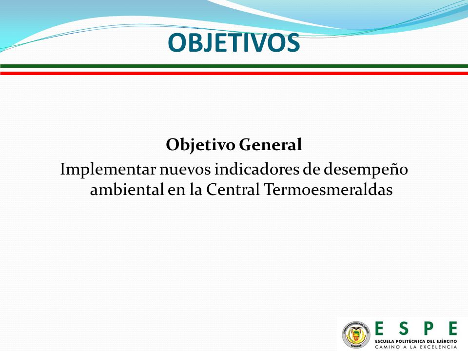 OBJETIVOS Objetivo General Implementar nuevos indicadores de desempeño ambiental en la Central Termoesmeraldas