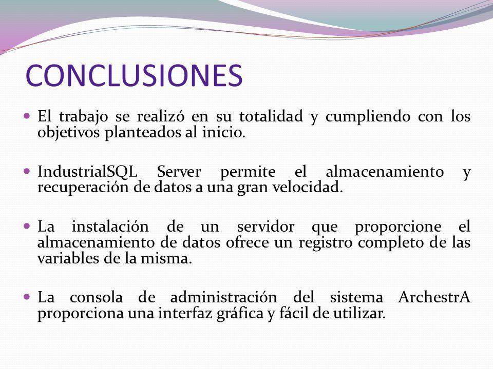 CONCLUSIONES El trabajo se realizó en su totalidad y cumpliendo con los objetivos planteados al inicio. IndustrialSQL Server permite el almacenamiento
