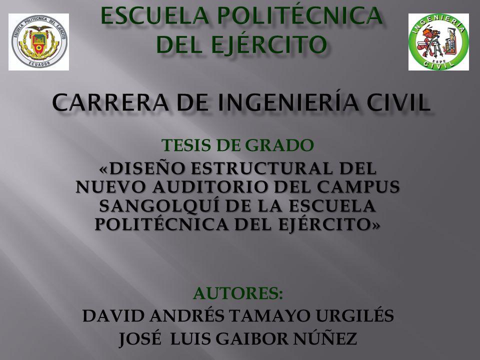 TESIS DE GRADO «DISEÑO ESTRUCTURAL DEL NUEVO AUDITORIO DEL CAMPUS SANGOLQUÍ DE LA ESCUELA POLITÉCNICA DEL EJÉRCITO» AUTORES: DAVID ANDRÉS TAMAYO URGILÉS JOSÉ LUIS GAIBOR NÚÑEZ