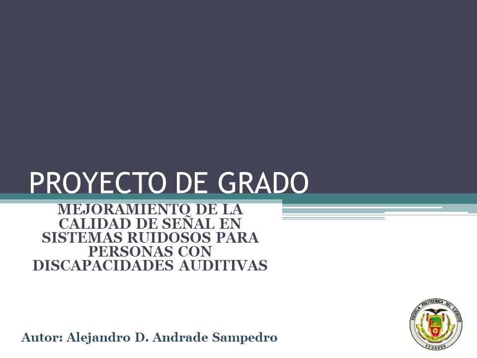 PROYECTO DE GRADO MEJORAMIENTO DE LA CALIDAD DE SEÑAL EN SISTEMAS RUIDOSOS PARA PERSONAS CON DISCAPACIDADES AUDITIVAS Autor: Alejandro D.