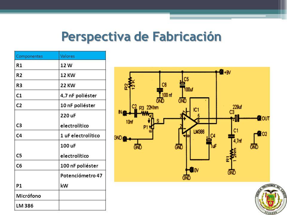 Perspectiva de Fabricación ComponentesValores R112 W R212 KW R322 KW C14,7 nF poliéster C210 nF poliéster C3 220 uF electrolítico C41 uF electrolítico C5 100 uF electrolítico C6100 nF poliéster P1 Potenciómetro 47 kW Micrófono LM 386