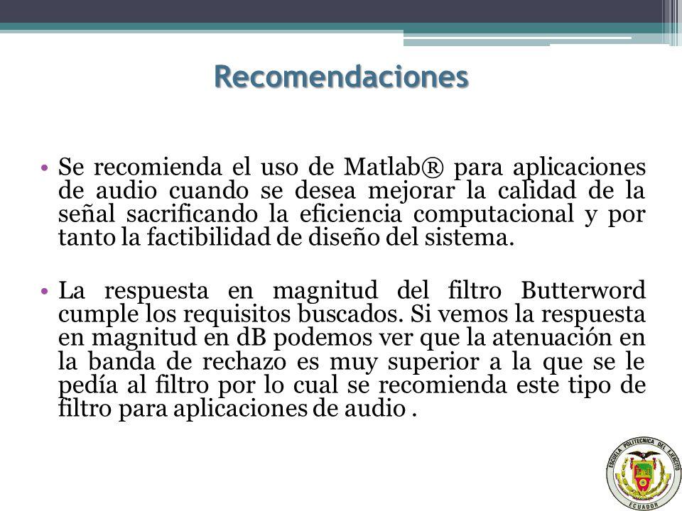 Recomendaciones Se recomienda el uso de Matlab® para aplicaciones de audio cuando se desea mejorar la calidad de la señal sacrificando la eficiencia computacional y por tanto la factibilidad de diseño del sistema.