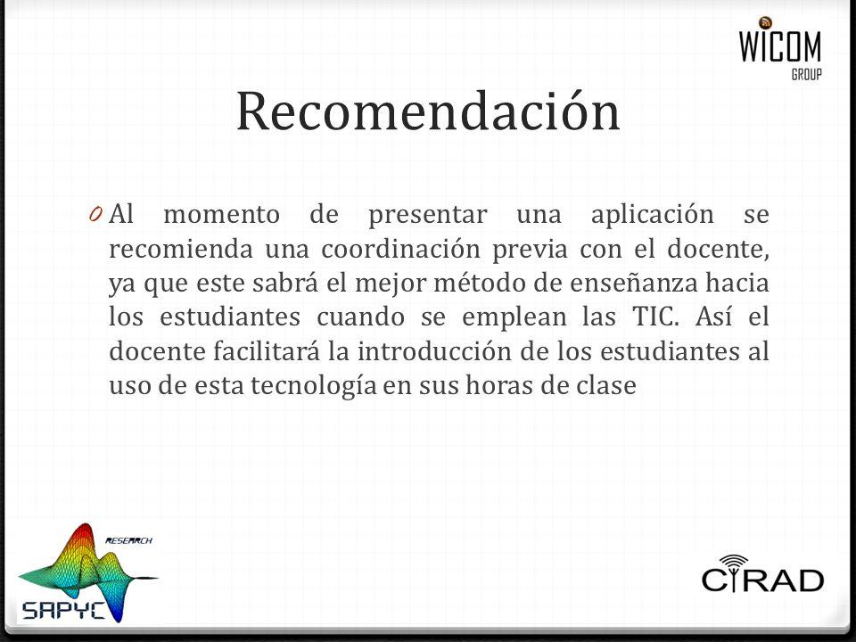 Recomendación 0 Al momento de presentar una aplicación se recomienda una coordinación previa con el docente, ya que este sabrá el mejor método de enseñanza hacia los estudiantes cuando se emplean las TIC.