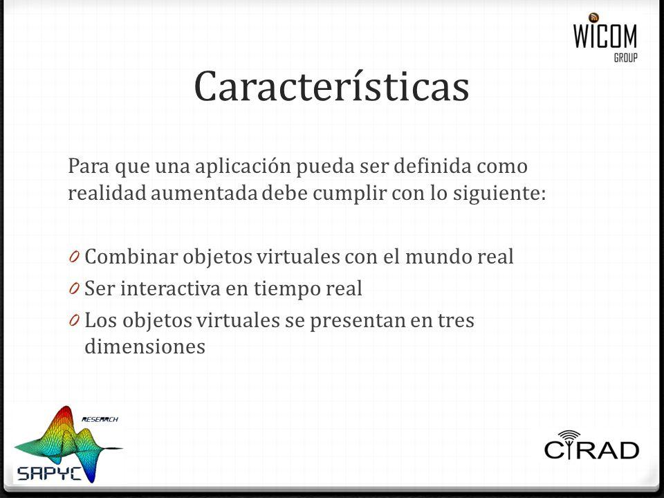 Características Para que una aplicación pueda ser definida como realidad aumentada debe cumplir con lo siguiente: 0 Combinar objetos virtuales con el mundo real 0 Ser interactiva en tiempo real 0 Los objetos virtuales se presentan en tres dimensiones