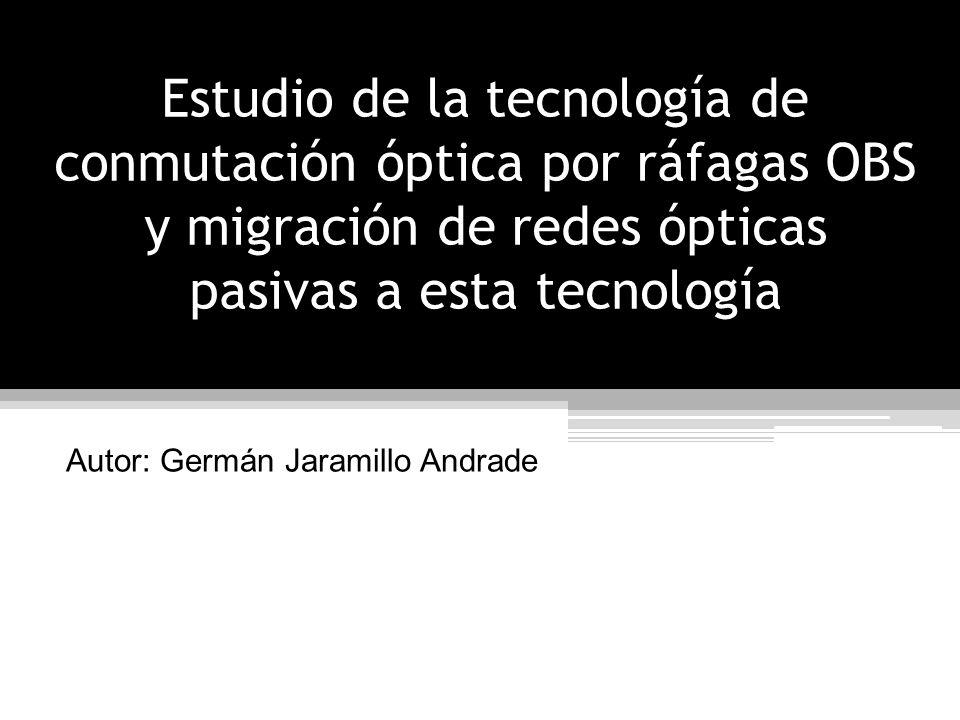 Contenido Objetivos Introducción Estudio de la tecnología de conmutación óptica por ráfagas Estudio de la tecnología de conmutación óptica por ráfagas Estrategia de migración hacia redes OBS Conclusiones y recomendaciones