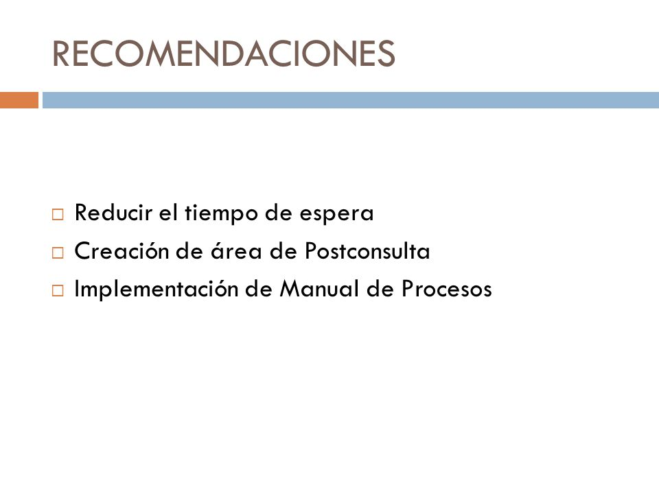 RECOMENDACIONES Reducir el tiempo de espera Creación de área de Postconsulta Implementación de Manual de Procesos