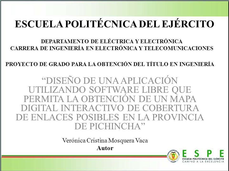 ESCUELA POLITÉCNICA DEL EJÉRCITO DISEÑO DE UNA APLICACIÓN UTILIZANDO SOFTWARE LIBRE QUE PERMITA LA OBTENCIÓN DE UN MAPA DIGITAL INTERACTIVO DE COBERTURA DE ENLACES POSIBLES EN LA PROVINCIA DE PICHINCHA DEPARTAMENTO DE ELÉCTRICA Y ELECTRÓNICA CARRERA DE INGENIERÍA EN ELECTRÓNICA Y TELECOMUNICACIONES PROYECTO DE GRADO PARA LA OBTENCIÓN DEL TÍTULO EN INGENIERÍA Verónica Cristina Mosquera Vaca Autor