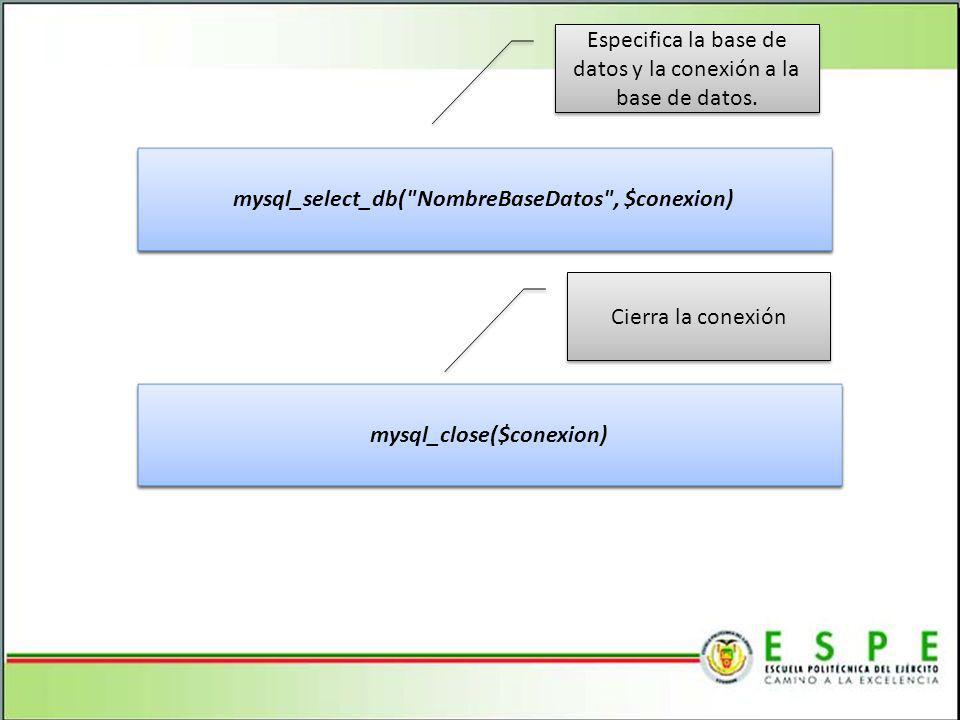 mysql_select_db( NombreBaseDatos , $conexion) mysql_close($conexion) Especifica la base de datos y la conexión a la base de datos.