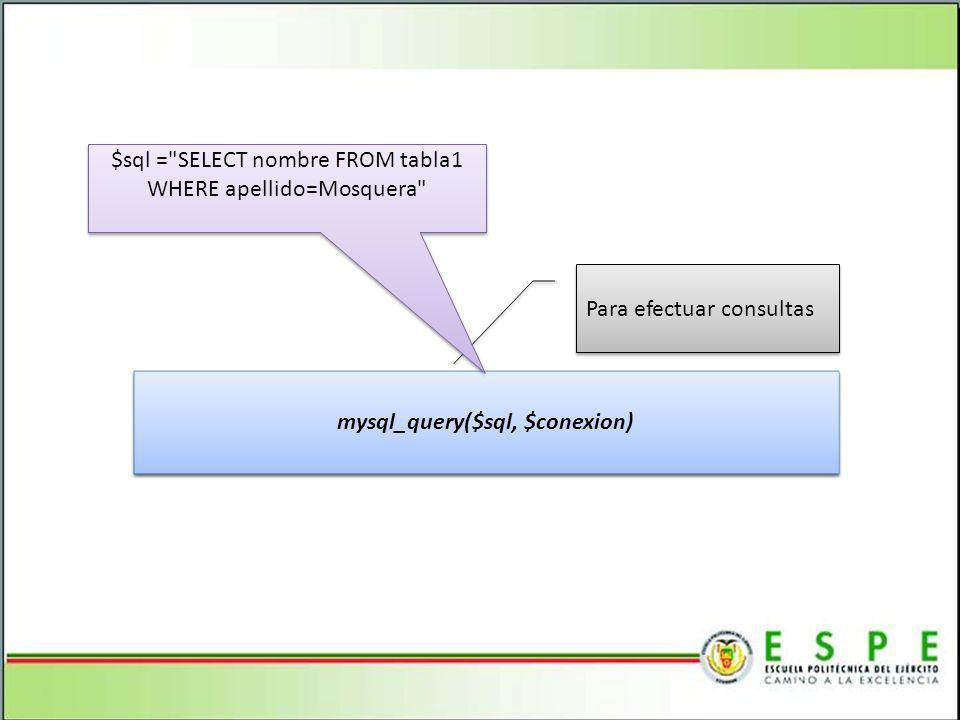 mysql_query($sql, $conexion) Para efectuar consultas $sql = SELECT nombre FROM tabla1 WHERE apellido=Mosquera