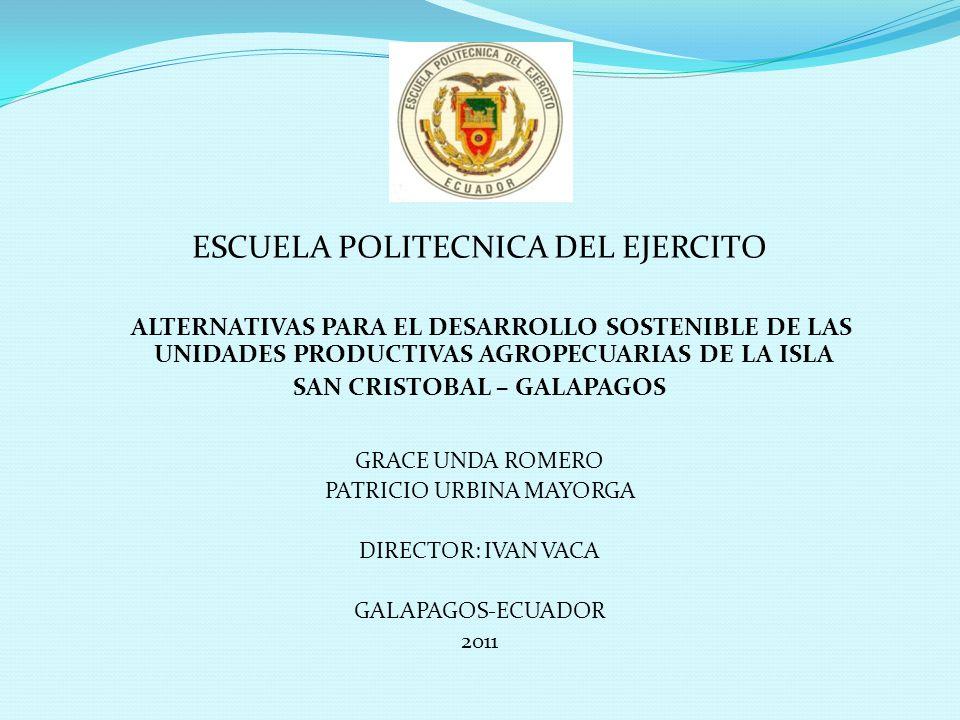 ESCUELA POLITECNICA DEL EJERCITO ALTERNATIVAS PARA EL DESARROLLO SOSTENIBLE DE LAS UNIDADES PRODUCTIVAS AGROPECUARIAS DE LA ISLA SAN CRISTOBAL – GALAPAGOS GRACE UNDA ROMERO PATRICIO URBINA MAYORGA DIRECTOR: IVAN VACA GALAPAGOS-ECUADOR 2011