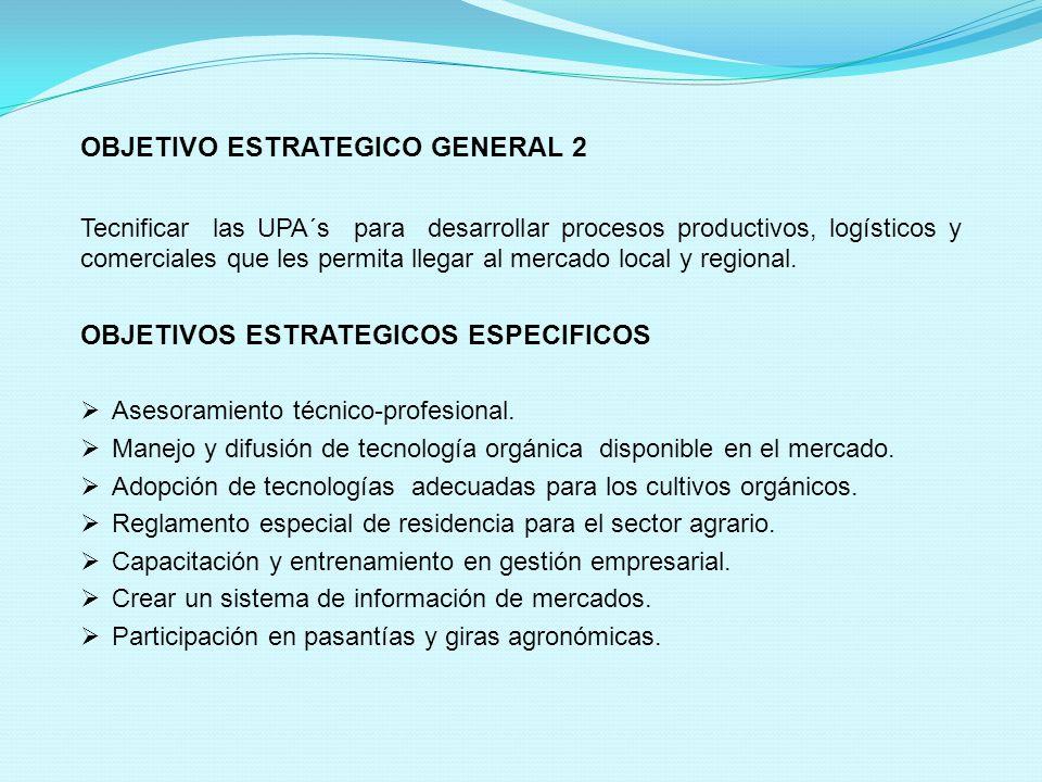 OBJETIVO ESTRATEGICO GENERAL 2 Tecnificar las UPA´s para desarrollar procesos productivos, logísticos y comerciales que les permita llegar al mercado local y regional.