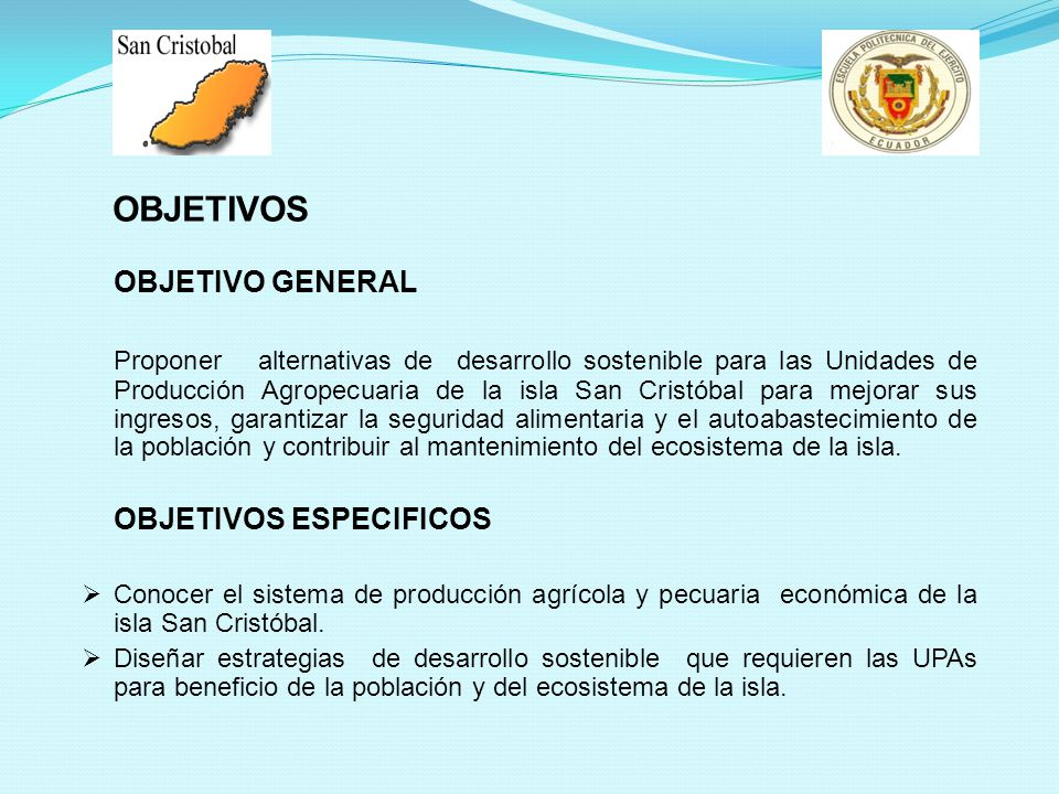 OBJETIVOS OBJETIVO GENERAL Proponer alternativas de desarrollo sostenible para las Unidades de Producción Agropecuaria de la isla San Cristóbal para mejorar sus ingresos, garantizar la seguridad alimentaria y el autoabastecimiento de la población y contribuir al mantenimiento del ecosistema de la isla.