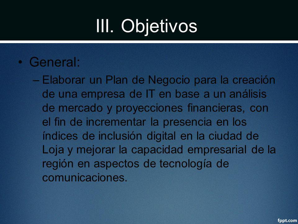 III. Objetivos General: –Elaborar un Plan de Negocio para la creación de una empresa de IT en base a un análisis de mercado y proyecciones financieras