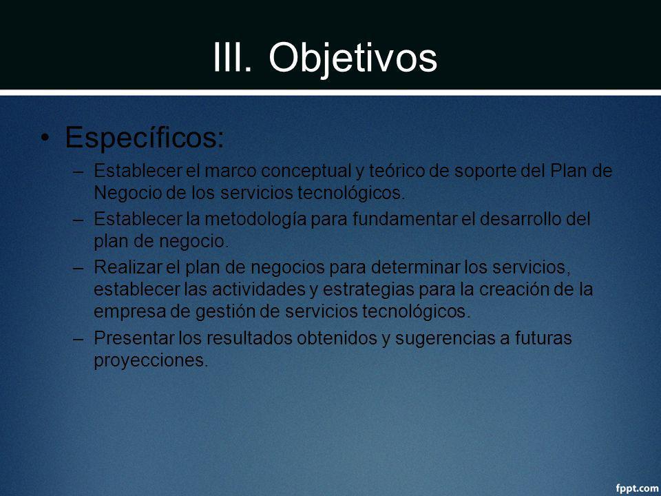 III. Objetivos Específicos: –Establecer el marco conceptual y teórico de soporte del Plan de Negocio de los servicios tecnológicos. –Establecer la met