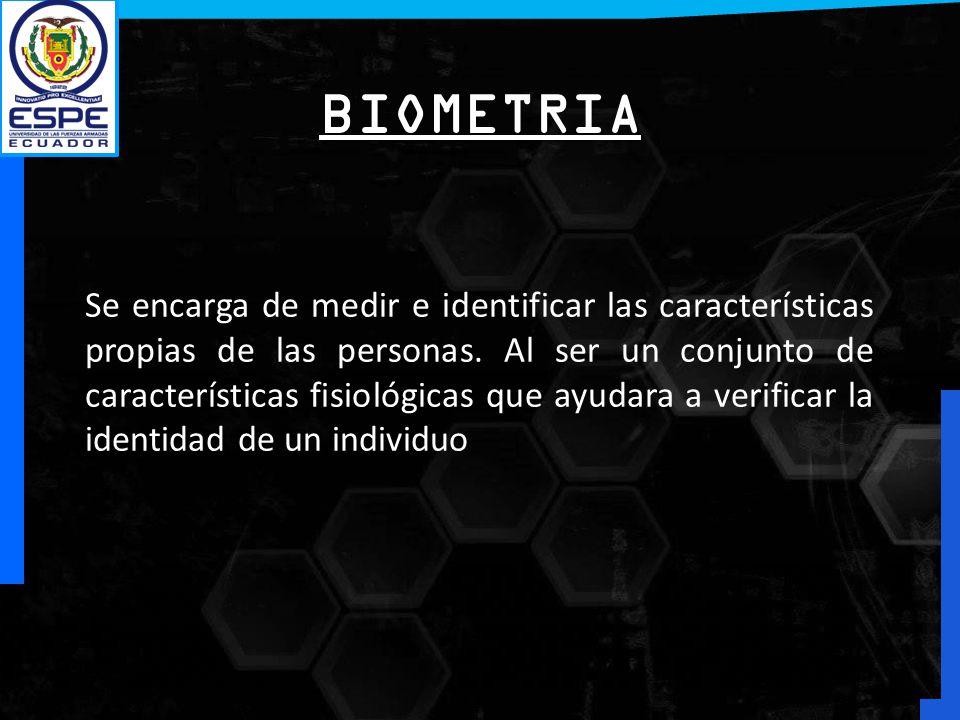 BIOMETRIA Se encarga de medir e identificar las características propias de las personas. Al ser un conjunto de características fisiológicas que ayudar