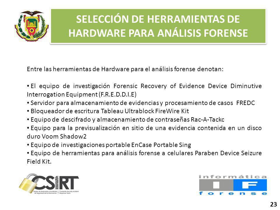 SELECCIÓN DE HERRAMIENTAS DE HARDWARE PARA ANÁLISIS FORENSE 23 Entre las herramientas de Hardware para el análisis forense denotan: El equipo de investigación Forensic Recovery of Evidence Device Diminutive Interrogation Equipment (F.R.E.D.D.I.E) Servidor para almacenamiento de evidencias y procesamiento de casos FREDC Bloqueador de escritura Tableau Ultrablock FireWire Kit Equipo de descifrado y almacenamiento de contraseñas Rac-A-Tackc Equipo para la previsualización en sitio de una evidencia contenida en un disco duro Voom Shadow2 Equipo de investigaciones portable EnCase Portable Sing Equipo de herramientas para análisis forense a celulares Paraben Device Seizure Field Kit.