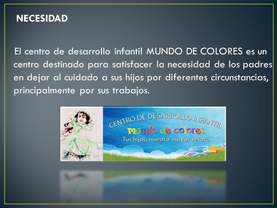 NECESIDAD El centro de desarrollo infantil MUNDO DE COLORES es un centro destinado para satisfacer la necesidad de los padres en dejar al cuidado a sus hijos por diferentes circunstancias, principalmente por sus trabajos.