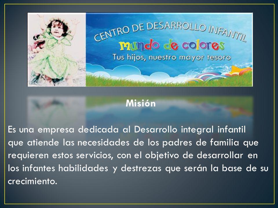 Misión Es una empresa dedicada al Desarrollo integral infantil que atiende las necesidades de los padres de familia que requieren estos servicios, con el objetivo de desarrollar en los infantes habilidades y destrezas que serán la base de su crecimiento.