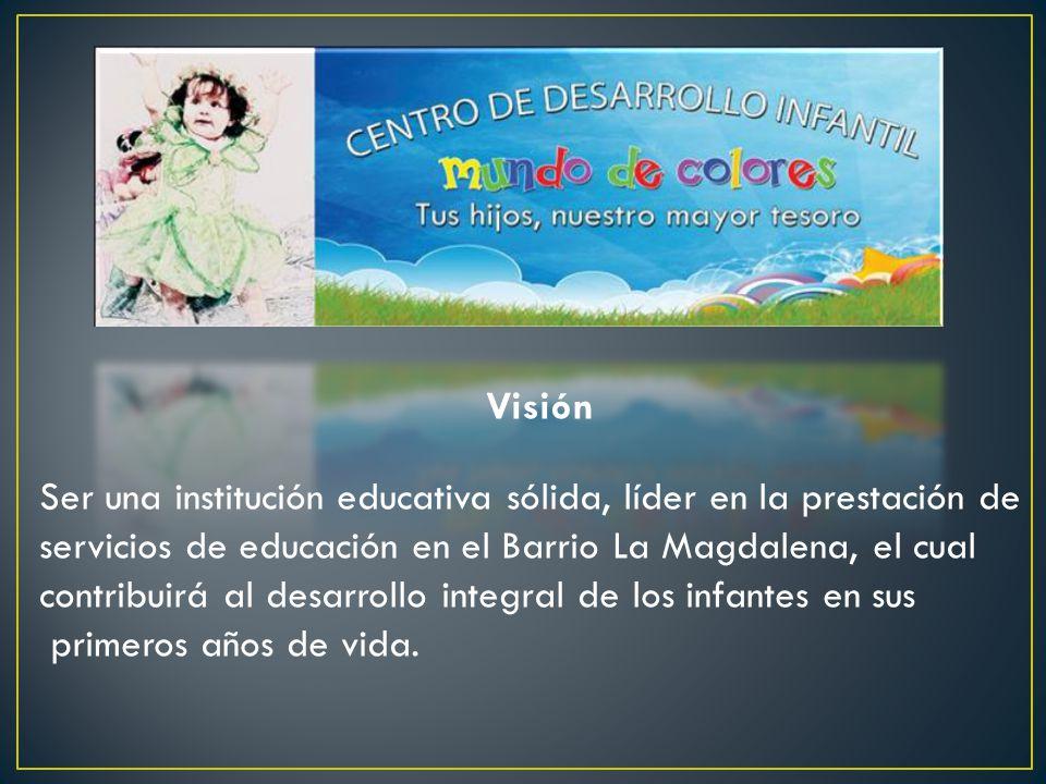 Visión Ser una institución educativa sólida, líder en la prestación de servicios de educación en el Barrio La Magdalena, el cual contribuirá al desarrollo integral de los infantes en sus primeros años de vida.