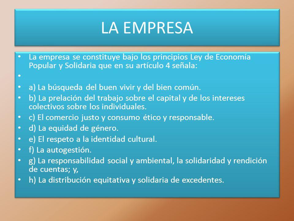LA EMPRESA La empresa se constituye bajo los principios Ley de Economía Popular y Solidaria que en su artículo 4 señala: a) La búsqueda del buen vivir