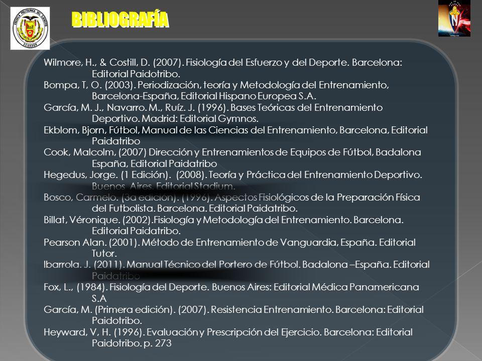 BIBLIOGRAFÍA Wilmore, H., & Costill, D. (2007). Fisiología del Esfuerzo y del Deporte. Barcelona: Editorial Paidotribo. Bompa, T, O. (2003). Periodiza