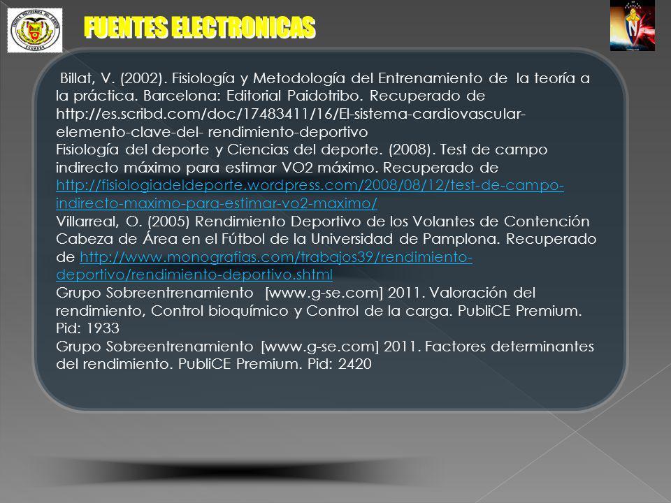 FUENTES ELECTRONICAS Billat, V. (2002). Fisiología y Metodología del Entrenamiento de la teoría a la práctica. Barcelona: Editorial Paidotribo. Recupe