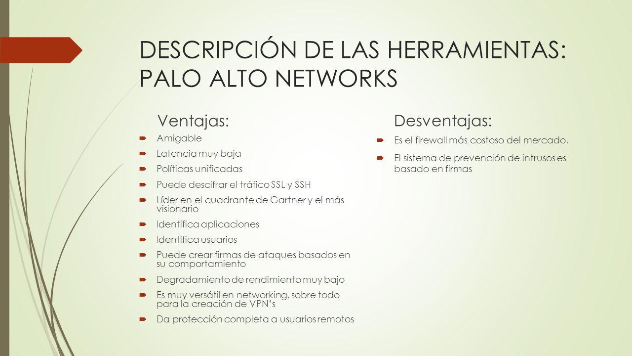 DESCRIPCIÓN DE LAS HERRAMIENTAS: PALO ALTO NETWORKS Ventajas: Amigable Latencia muy baja Políticas unificadas Puede descifrar el tráfico SSL y SSH Líd