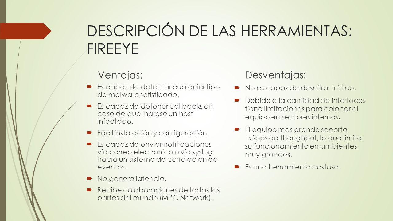 DESCRIPCIÓN DE LAS HERRAMIENTAS: FIREEYE Ventajas: Es capaz de detectar cualquier tipo de malware sofisticado. Es capaz de detener callbacks en caso d