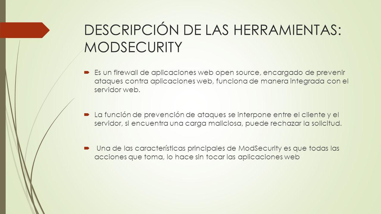 DESCRIPCIÓN DE LAS HERRAMIENTAS: MODSECURITY Es un firewall de aplicaciones web open source, encargado de prevenir ataques contra aplicaciones web, fu