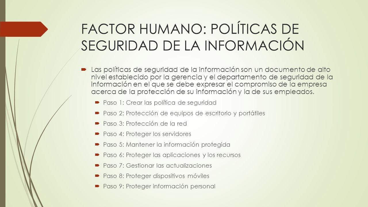 FACTOR HUMANO: POLÍTICAS DE SEGURIDAD DE LA INFORMACIÓN Las políticas de seguridad de la información son un documento de alto nivel establecido por la