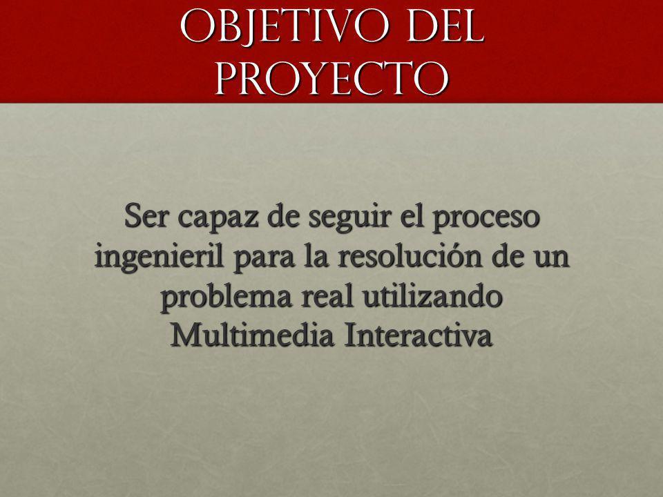 OBJETIVO DEL PROYECTO Ser capaz de seguir el proceso ingenieril para la resolución de un problema real utilizando Multimedia Interactiva