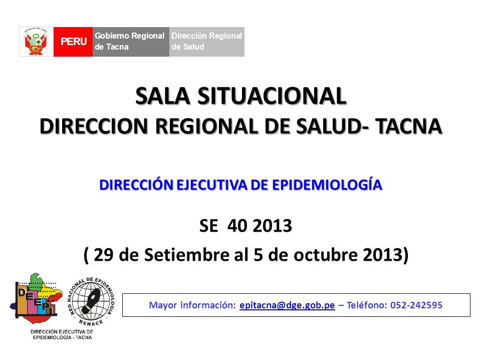 SALA SITUACIONAL DIRECCION REGIONAL DE SALUD- TACNA SE 40 2013 ( 29 de Setiembre al 5 de octubre 2013) Mayor información: epitacna@dge.gob.pe – Teléfono: 052-242595epitacna@dge.gob.pe DIRECCIÓN EJECUTIVA DE EPIDEMIOLOGÍA