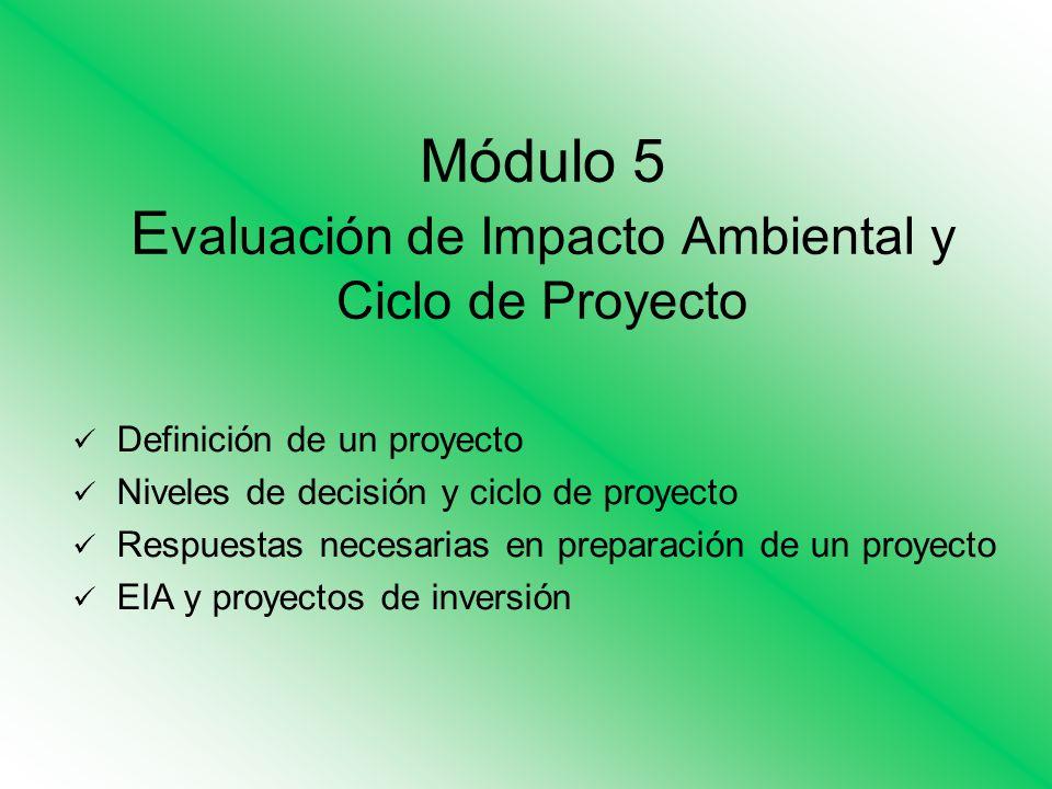 Módulo 5 E valuación de Impacto Ambiental y Ciclo de Proyecto Definición de un proyecto Niveles de decisión y ciclo de proyecto Respuestas necesarias