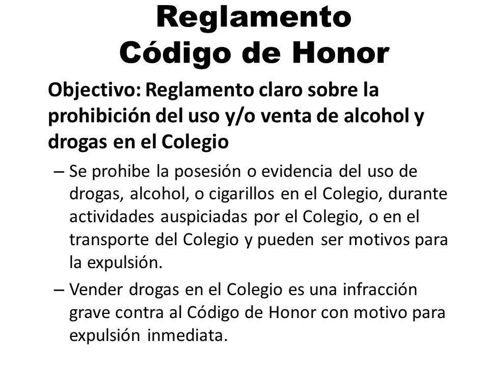 Reglamento Código de Honor Objectivo: Reglamento claro sobre la prohibición del uso y/o venta de alcohol y drogas en el Colegio – Se prohibe la posesión o evidencia del uso de drogas, alcohol, o cigarillos en el Colegio, durante actividades auspiciadas por el Colegio, o en el transporte del Colegio y pueden ser motivos para la expulsión.