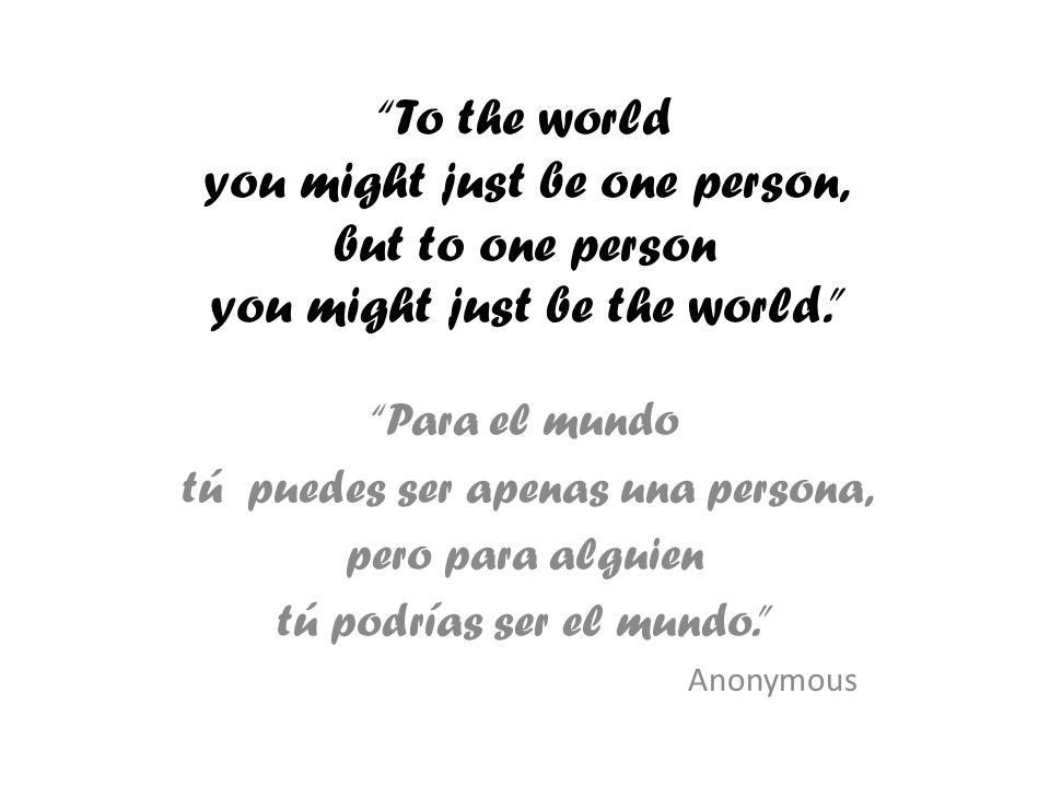 To the world you might just be one person, but to one person you might just be the world. Para el mundo tú puedes ser apenas una persona, pero para al