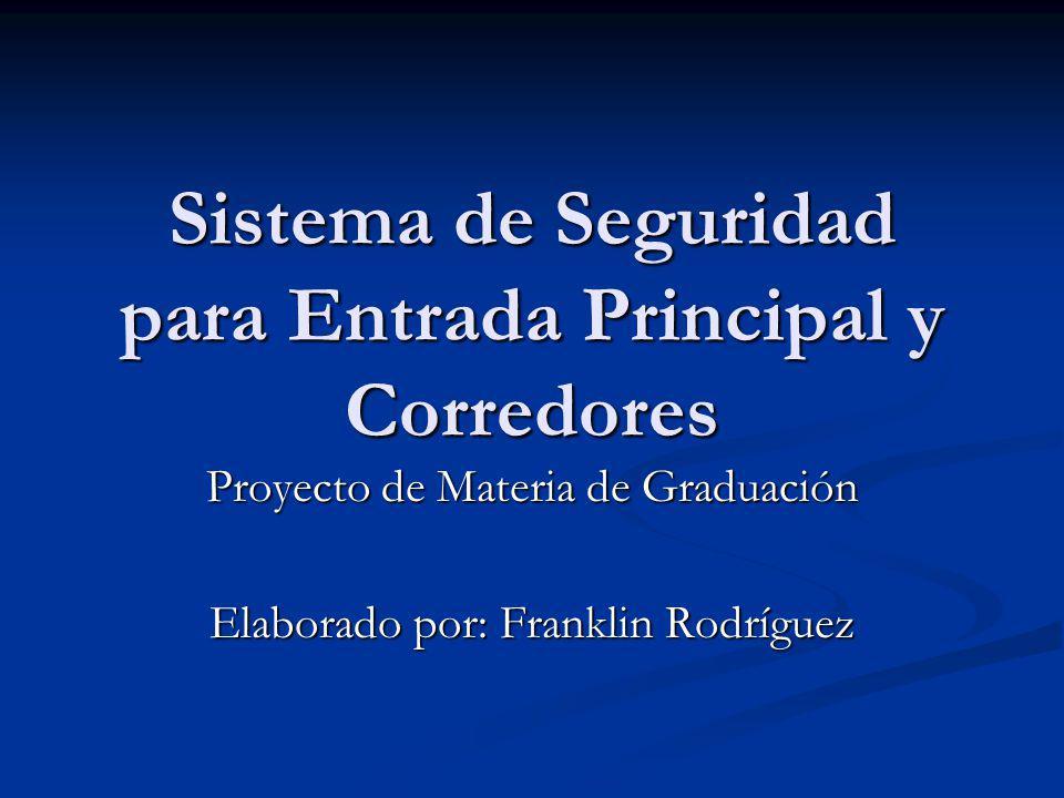 Sistema de Seguridad para Entrada Principal y Corredores Proyecto de Materia de Graduación Elaborado por: Franklin Rodríguez