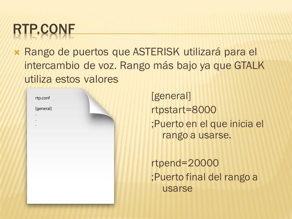 Rango de puertos que ASTERISK utilizará para el intercambio de voz. Rango más bajo ya que GTALK utiliza estos valores [general] rtpstart=8000 ;Puerto