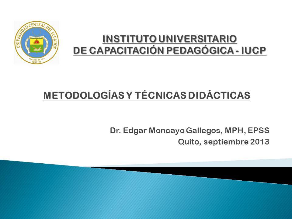 METODOLOGÍAS Y TÉCNICAS DIDÁCTICAS Dr. Edgar Moncayo Gallegos, MPH, EPSS Quito, septiembre 2013