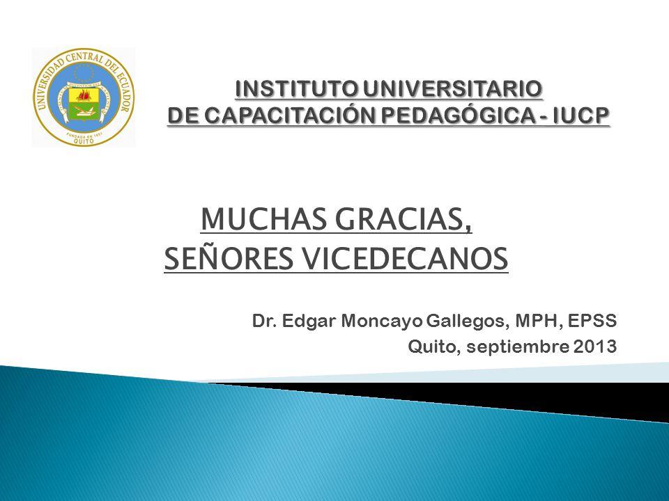 MUCHAS GRACIAS, SEÑORES VICEDECANOS Dr. Edgar Moncayo Gallegos, MPH, EPSS Quito, septiembre 2013
