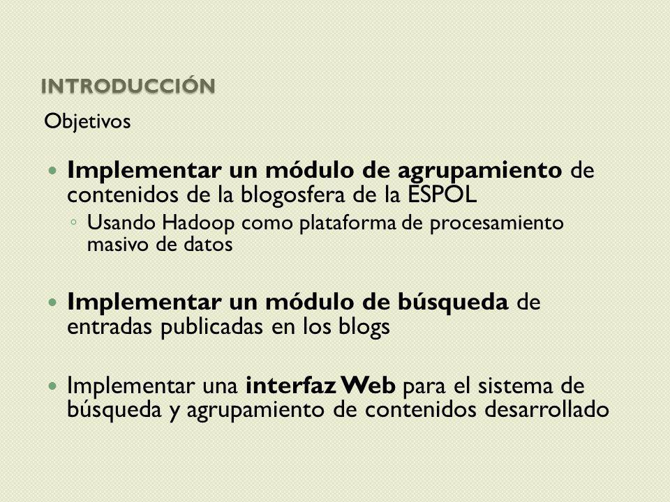INTRODUCCIÓN Objetivos Implementar un módulo de agrupamiento de contenidos de la blogosfera de la ESPOL Usando Hadoop como plataforma de procesamiento
