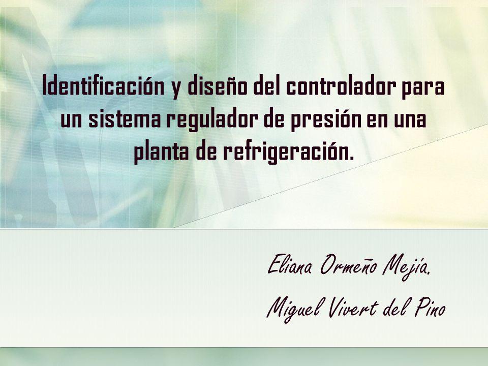 Identificación y diseño del controlador para un sistema regulador de presión en una planta de refrigeración. Eliana Ormeño Mejía. Miguel Vivert del Pi