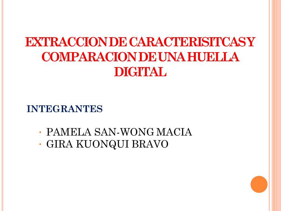 EXTRACCION DE CARACTERISITCAS Y COMPARACION DE UNA HUELLA DIGITAL INTEGRANTES PAMELA SAN-WONG MACIA GIRA KUONQUI BRAVO