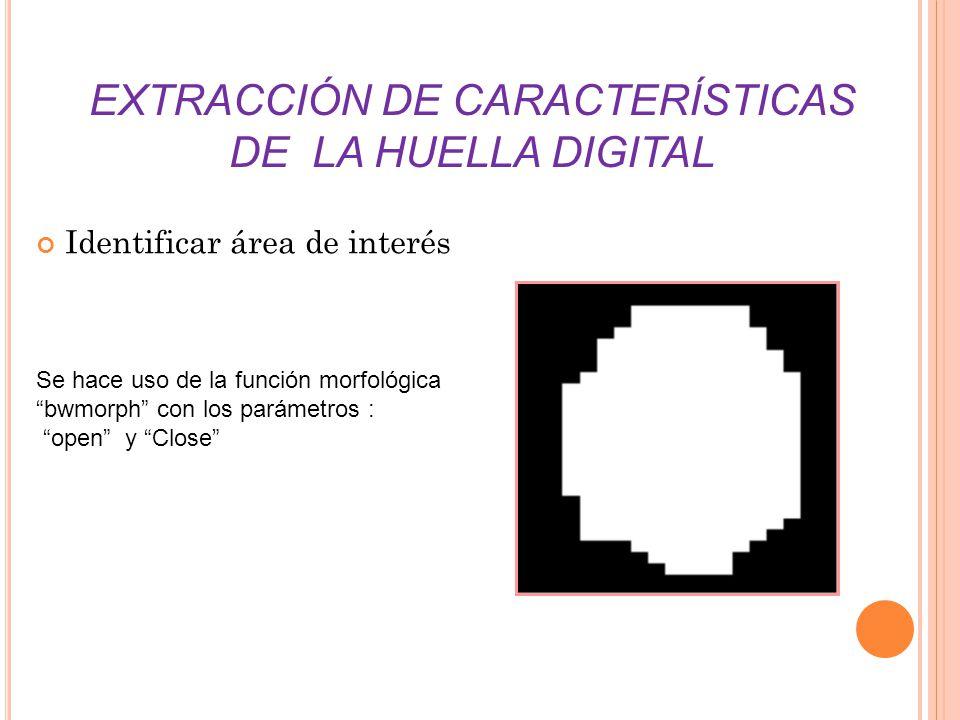 EXTRACCIÓN DE CARACTERÍSTICAS DE LA HUELLA DIGITAL Identificar área de interés Se hace uso de la función morfológica bwmorph con los parámetros : open y Close