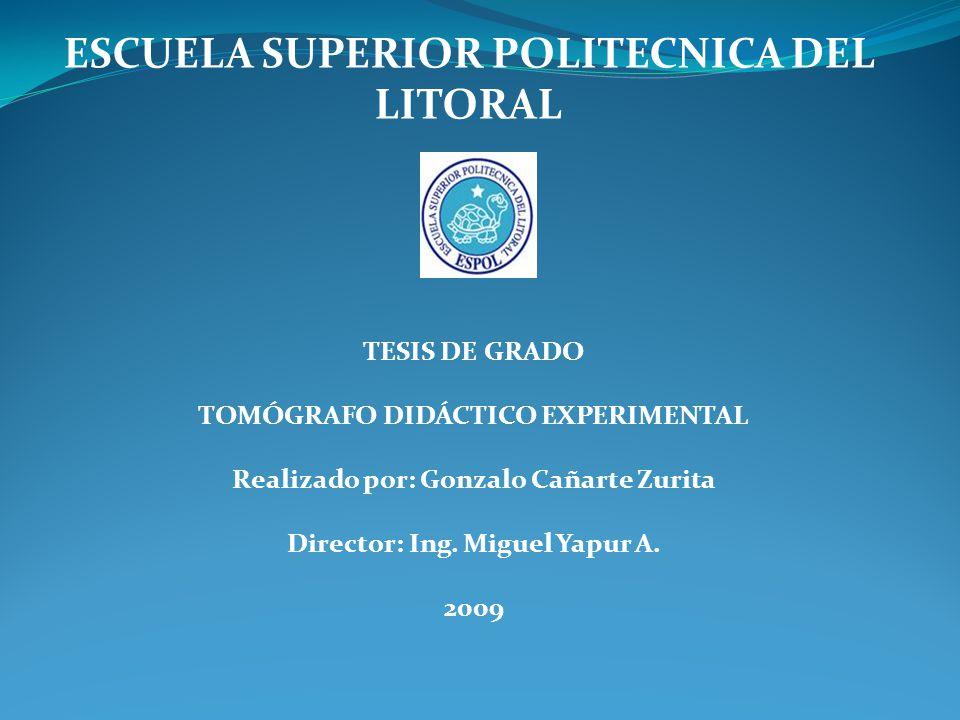 ESCUELA SUPERIOR POLITECNICA DEL LITORAL TESIS DE GRADO TOMÓGRAFO DIDÁCTICO EXPERIMENTAL Realizado por: Gonzalo Cañarte Zurita Director: Ing.