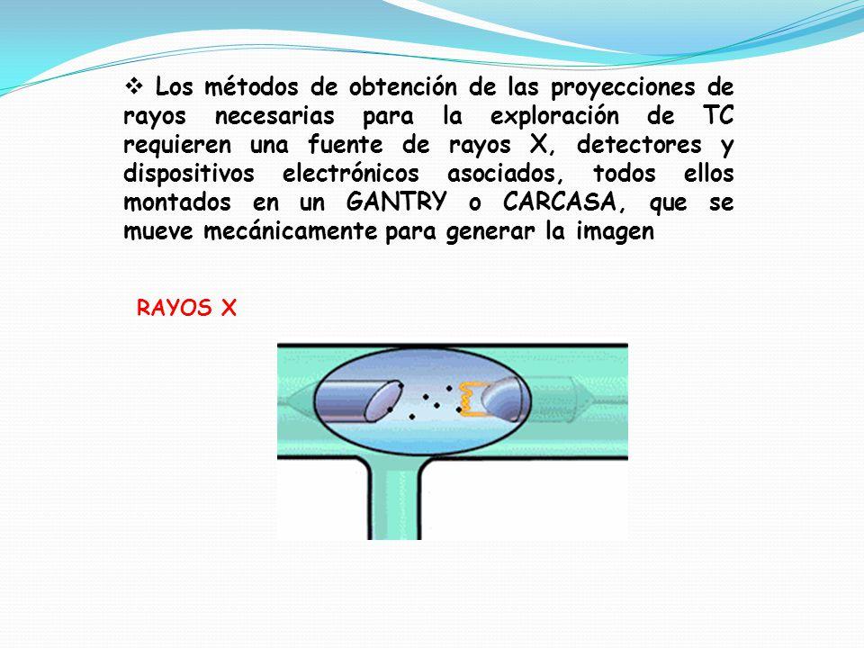RAYOS X Los métodos de obtención de las proyecciones de rayos necesarias para la exploración de TC requieren una fuente de rayos X, detectores y dispositivos electrónicos asociados, todos ellos montados en un GANTRY o CARCASA, que se mueve mecánicamente para generar la imagen