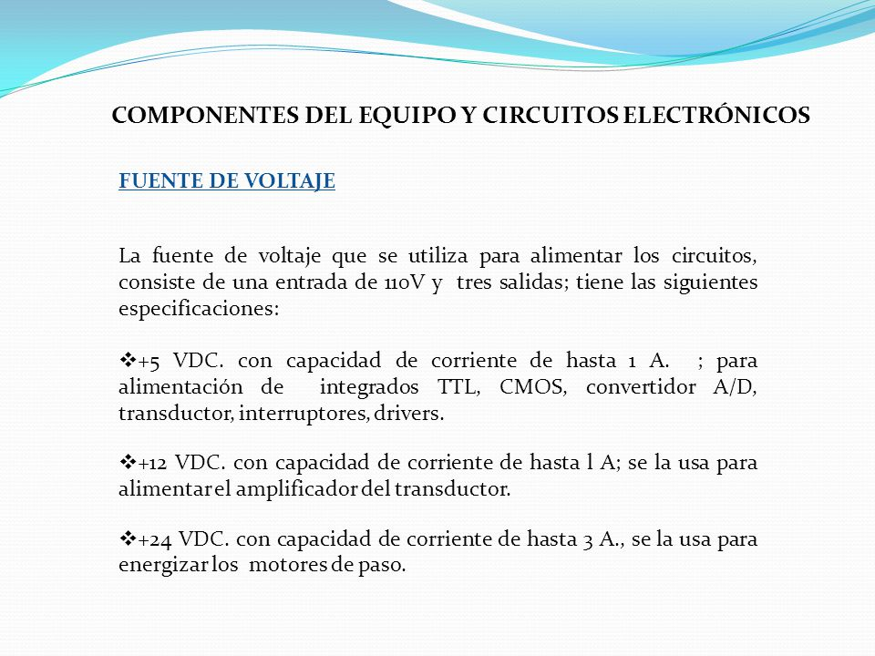 COMPONENTES DEL EQUIPO Y CIRCUITOS ELECTRÓNICOS La fuente de voltaje que se utiliza para alimentar los circuitos, consiste de una entrada de 110V y tres salidas; tiene las siguientes especificaciones: +5 VDC.